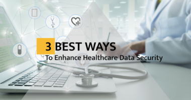 3 Best Ways to Enhance Healthcare Data Security